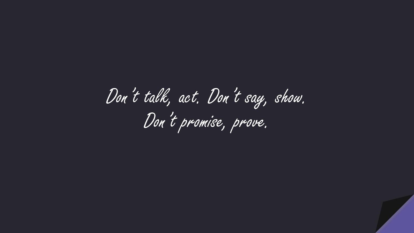 Don't talk, act. Don't say, show. Don't promise, prove.FALSE