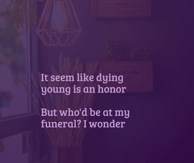 It seem like dying young is an honor, but who'd be at my funeral? I wonder