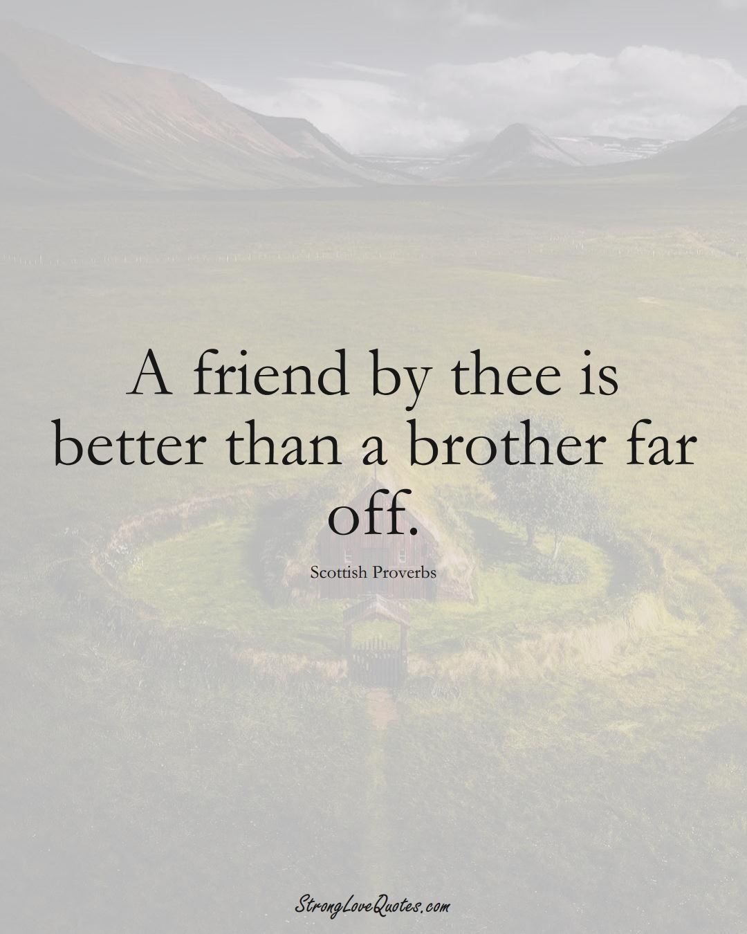 A friend by thee is better than a brother far off. (Scottish Sayings);  #EuropeanSayings