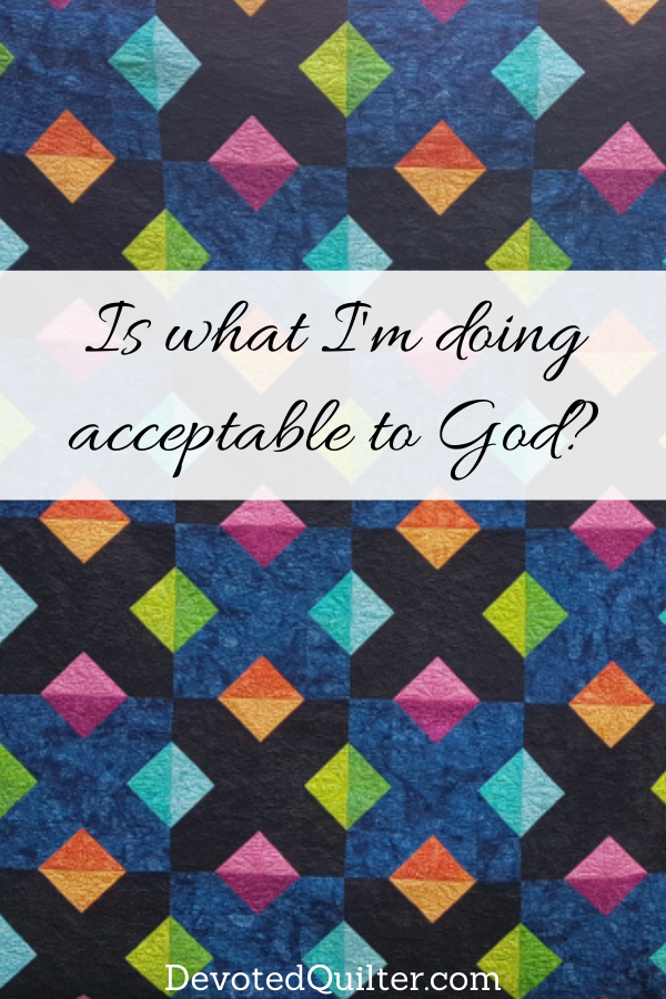 Is what I'm doing acceptable to God? | DevotedQuilter.com