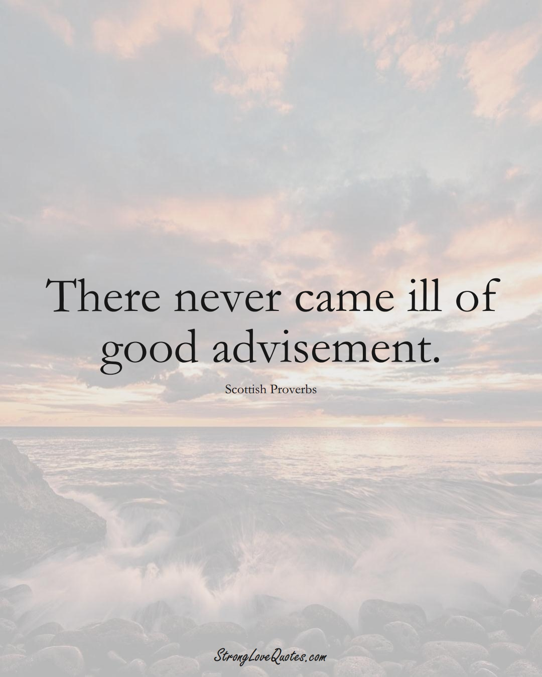There never came ill of good advisement. (Scottish Sayings);  #EuropeanSayings
