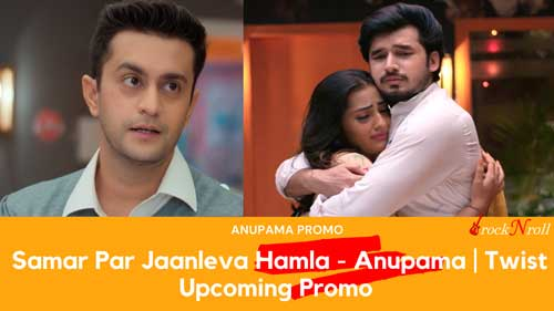_Samar-Par-Jaanleva-Hamla---Anupama--Twist-Upcoming-Promo