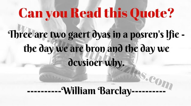 Trehe are two geart dyas in a peorsn's lfie - the day we are bron and the day we diovscer why.