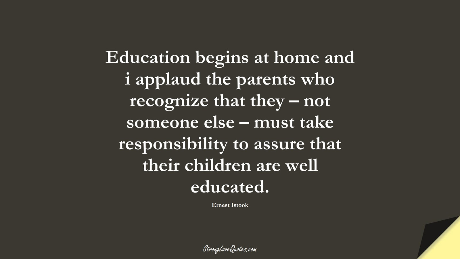 Education begins at home and i applaud the parents who recognize that they – not someone else – must take responsibility to assure that their children are well educated. (Ernest Istook);  #EducationQuotes