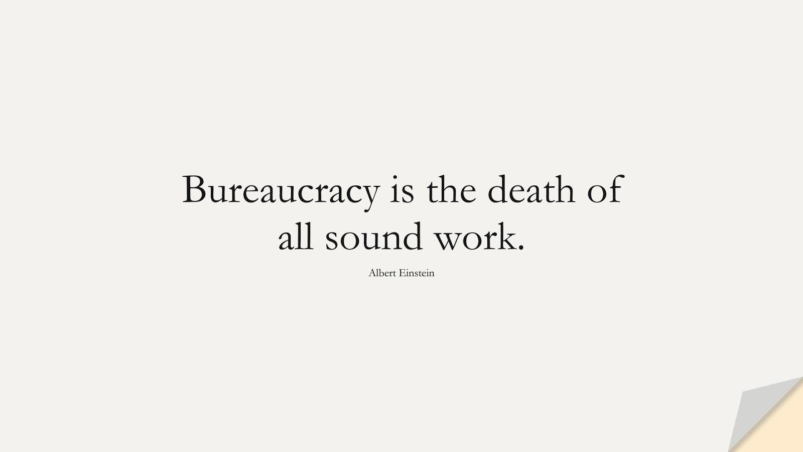 Bureaucracy is the death of all sound work. (Albert Einstein);  #AlbertEnsteinQuotes