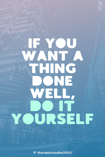 """Wise Old Sayings And Proverbs: """"If you want a thing done well, do it yourself."""""""