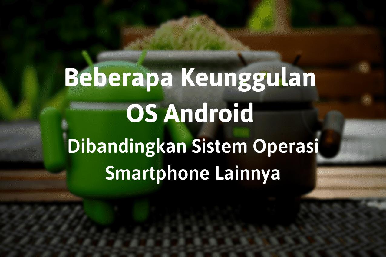 Keunggulan OS Android Dibandingkan Sistem Operasi Smartphone Lainnya