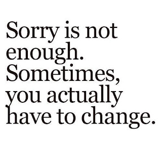 Sorry is not enough. Somtimes, you actually have to change