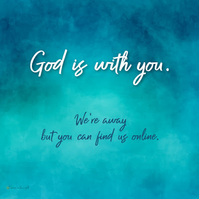 God is with you. We're away but you can find us online.