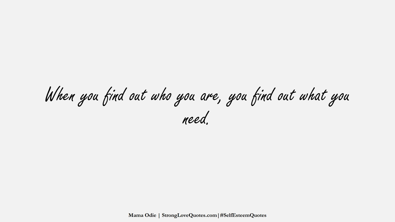 When you find out who you are, you find out what you need. (Mama Odie);  #SelfEsteemQuotes