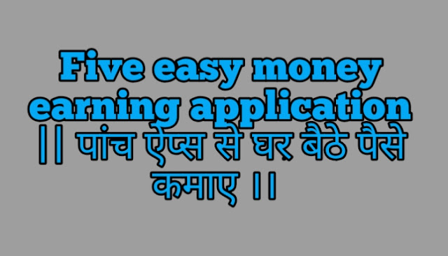 Five easy money earning application || पांच ऐप्स से घर बैठे पैसे कमाए ।।