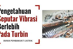 Pengetahuan Seputar Vibrasi Berlebih Pada Turbin - DUNIA PEMBANGKIT LISTRIK