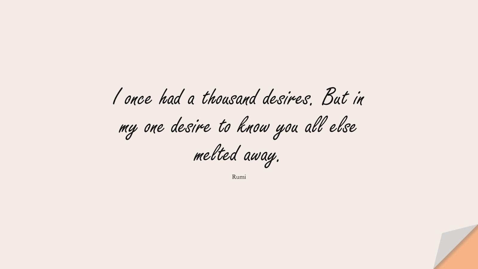 I once had a thousand desires. But in my one desire to know you all else melted away. (Rumi);  #RumiQuotes