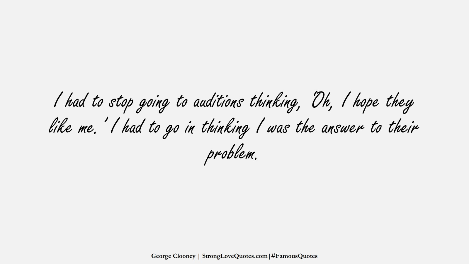 I had to stop going to auditions thinking, 'Oh, I hope they like me.' I had to go in thinking I was the answer to their problem. (George Clooney);  #FamousQuotes