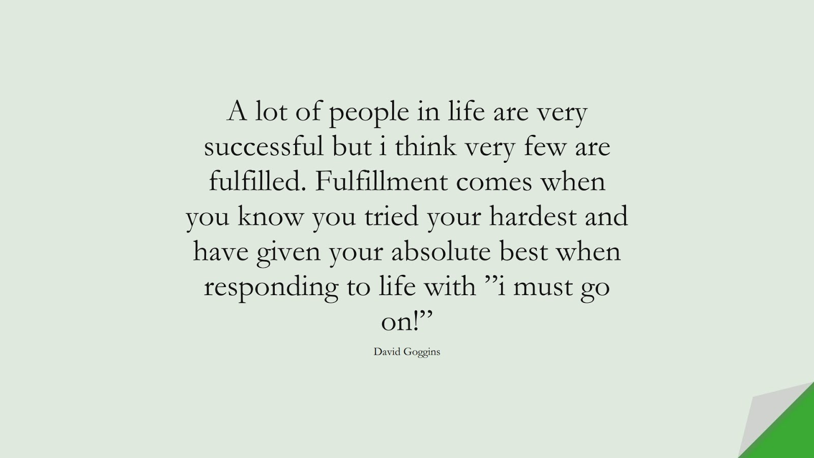 """A lot of people in life are very successful but i think very few are fulfilled. Fulfillment comes when you know you tried your hardest and have given your absolute best when responding to life with """"i must go on!"""" (David Goggins);  #BeingStrongQuotes"""