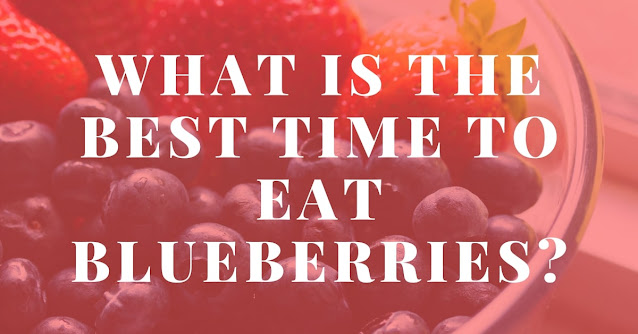 What is the best time to eat blueberries