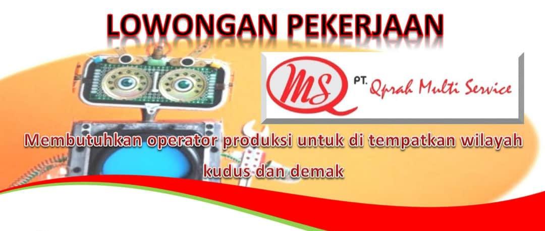Loker Kudus PT. Qiprah Multi Service Semarang Terbaru Juli 2020 membutuhkan operator produksi  untuk ditempatkan diwilayah Kudus & Demak dengan Persyaratan