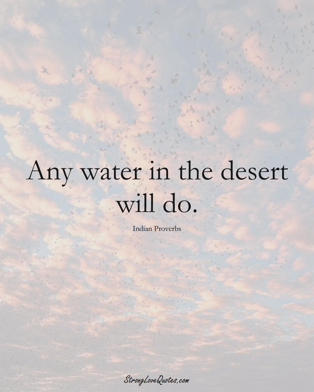 Any water in the desert will do. (Indian Sayings);  #AsianSayings