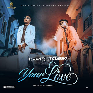 (MUSIC) Teranz Ft. T Classic – YOUR LOVE (Mp3 Download)