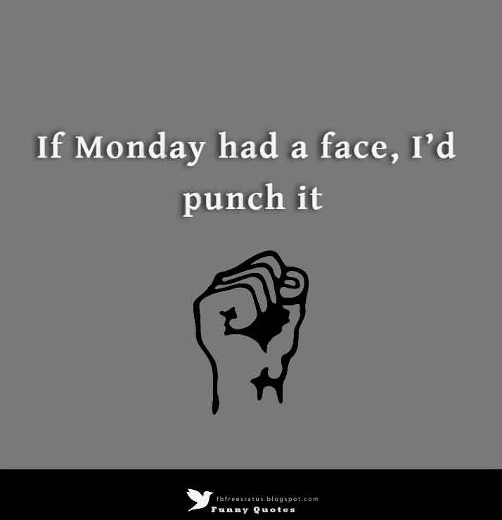 If Monday had a face, I'd punch it.