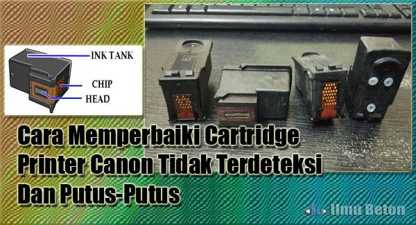 Cara Memperbaiki Cartridge Printer Canon Tidak Terdeteksi Dan Putus-Putus
