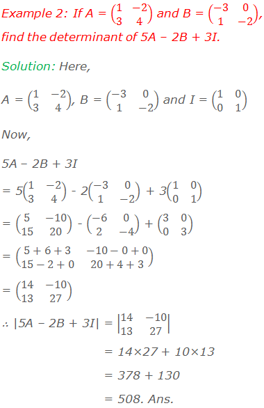 Example 2: If A = (■(1&-2@3&4)) and B = (■(-3&0@1&-2)), find the determinant of 5A – 2B + 3I. Solution: Here, A = (■(1&-2@3&4)), B = (■(-3&0@1&-2)) and I = (■(1&0@0&1)) Now,  5A – 2B + 3I  = 5(■(1&-2@3&4)) - 2(■(-3&0@1&-2)) + 3(■(1&0@0&1)) = (■(5&-10@15&20)) - (■(-6&0@2&-4)) + (■(3&0@0&3)) = (■(5+6+3&-10-0+0@15-2+0&20+4+3)) = (■(14&-10@13&27)) ∴ |5A – 2B + 3I| = |■(14&-10@13&27)|                = 14×27 + 10×13                = 378 + 130                = 508. Ans.