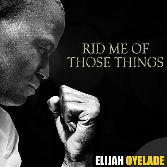 Elijah Oyelade – Rid Me Of Those Things