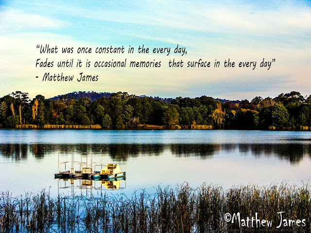 'What was once constant in the every day, fades until it is occasional memories that surface every day' - Matthew James