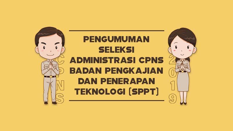 Pengumuman Seleksi Administrasi CPNS Badan Pengkajian dan Penerapan Teknologi (SPPT) Tahun 2019