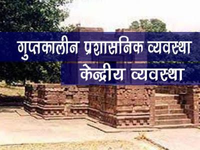 गुप्त साम्राज्य की प्रशासनिक व्यवस्था | गुप्त कालीन केन्द्रीय शासन | Gupt Kalin Prashashnik Vyastha