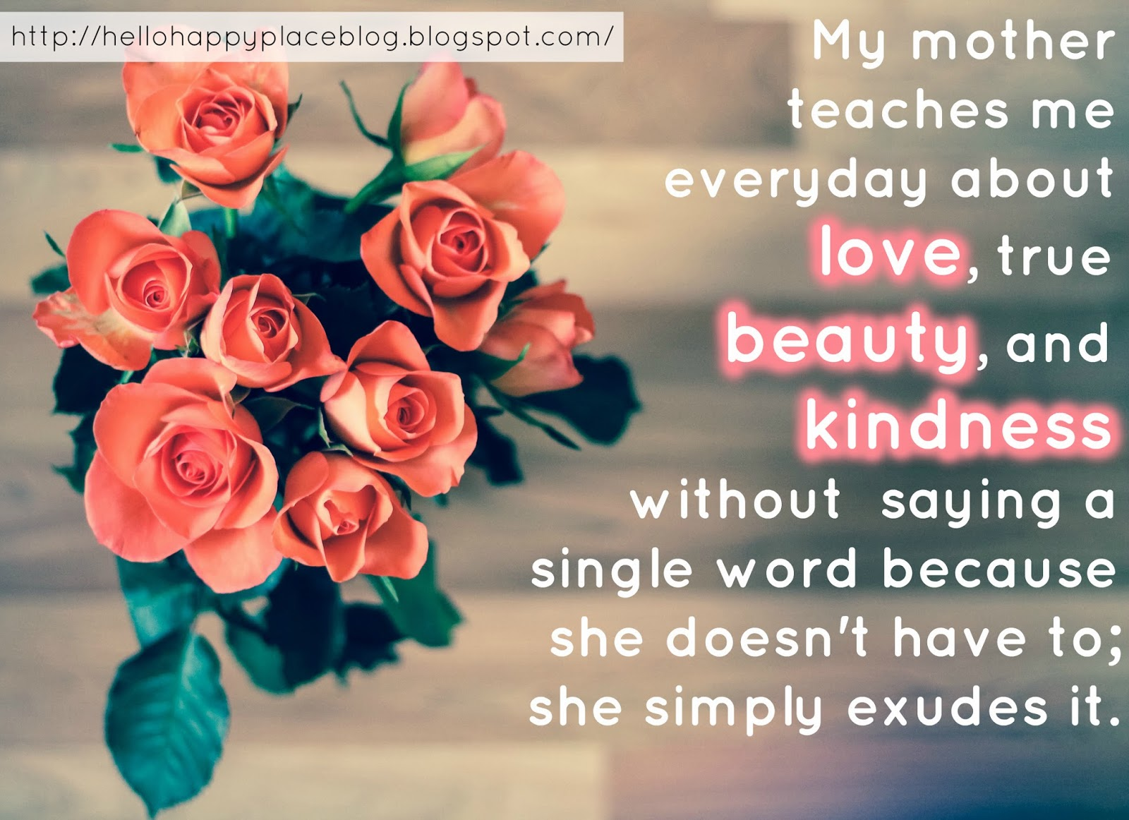 My mother teaches me everyday about love, true beauty, and kindness without  saying a single word because she doesn't have to; she simply exudes it. I thank God for my Mother.