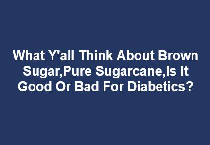 What Y'all Think About Brown Sugar,Pure Sugarcane,Is It Good Or Bad For Diabetics?
