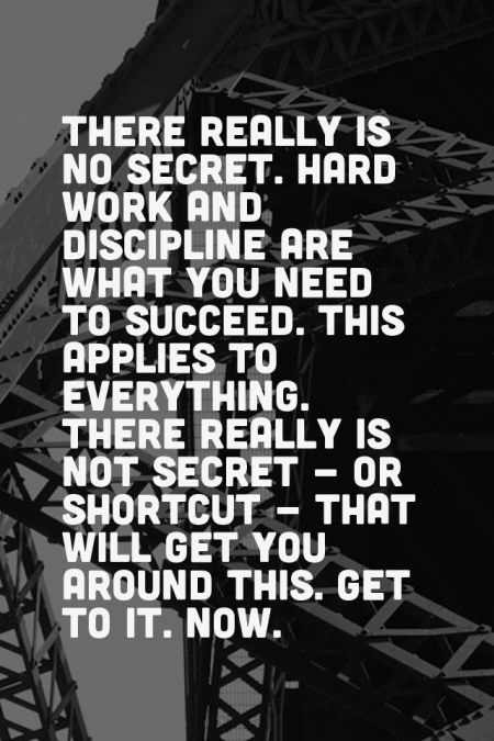 There really is no secret. Hard work and discipline are what you need to succeed. This applies to everything. There really is not secret - or shortcut - that will get you around this. Get to it. Now.