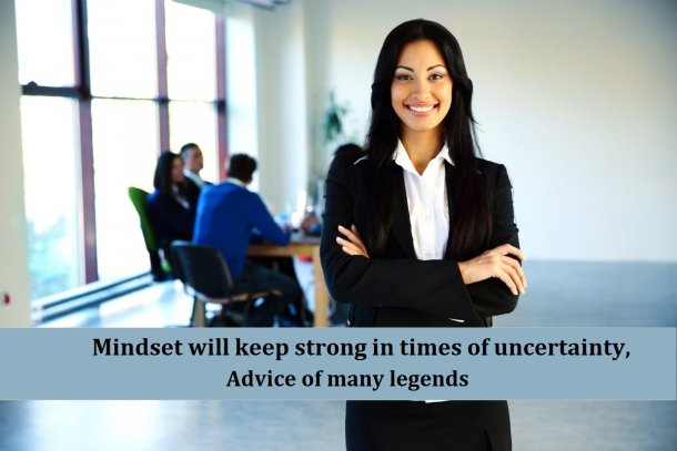 Mindset will keep strong in times of uncertainty, advice of many legends