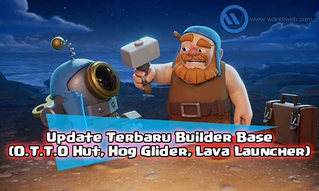 Builder Hall Level 9, O.T.T.O Hut dan Update Lain untuk Builder Base Clash of Clans - WandiWeb