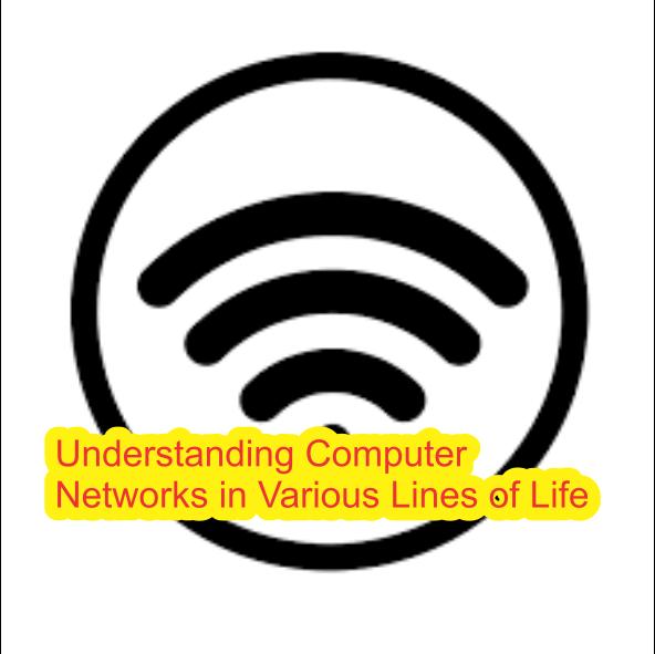 Understanding Computer Networks in Various Lines of Life