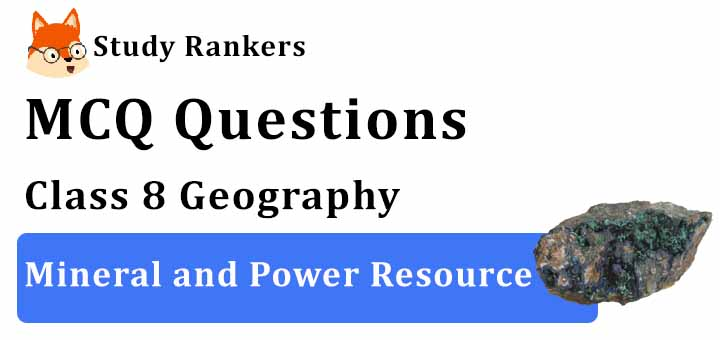 MCQ Questions for Class 8 Geography: Ch 3 Mineral and Power Resource