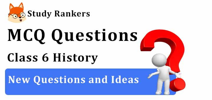 MCQ Questions for Class 6 History: Ch 7 New Questions and Ideas
