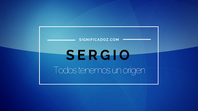 Significado y Origen del Nombre Sergio ¿Que significa?