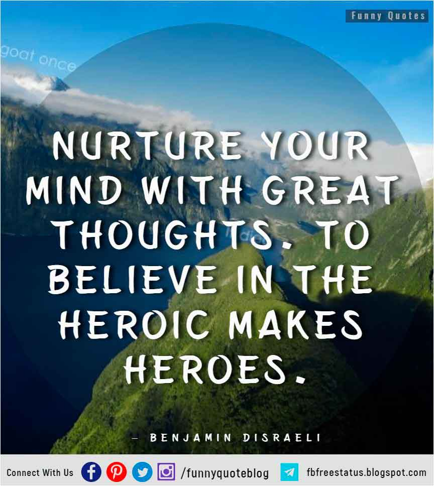 """Nurture your mind with great thoughts. To believe in the heroic makes heroes."" – Benjamin Disraeli Quote."
