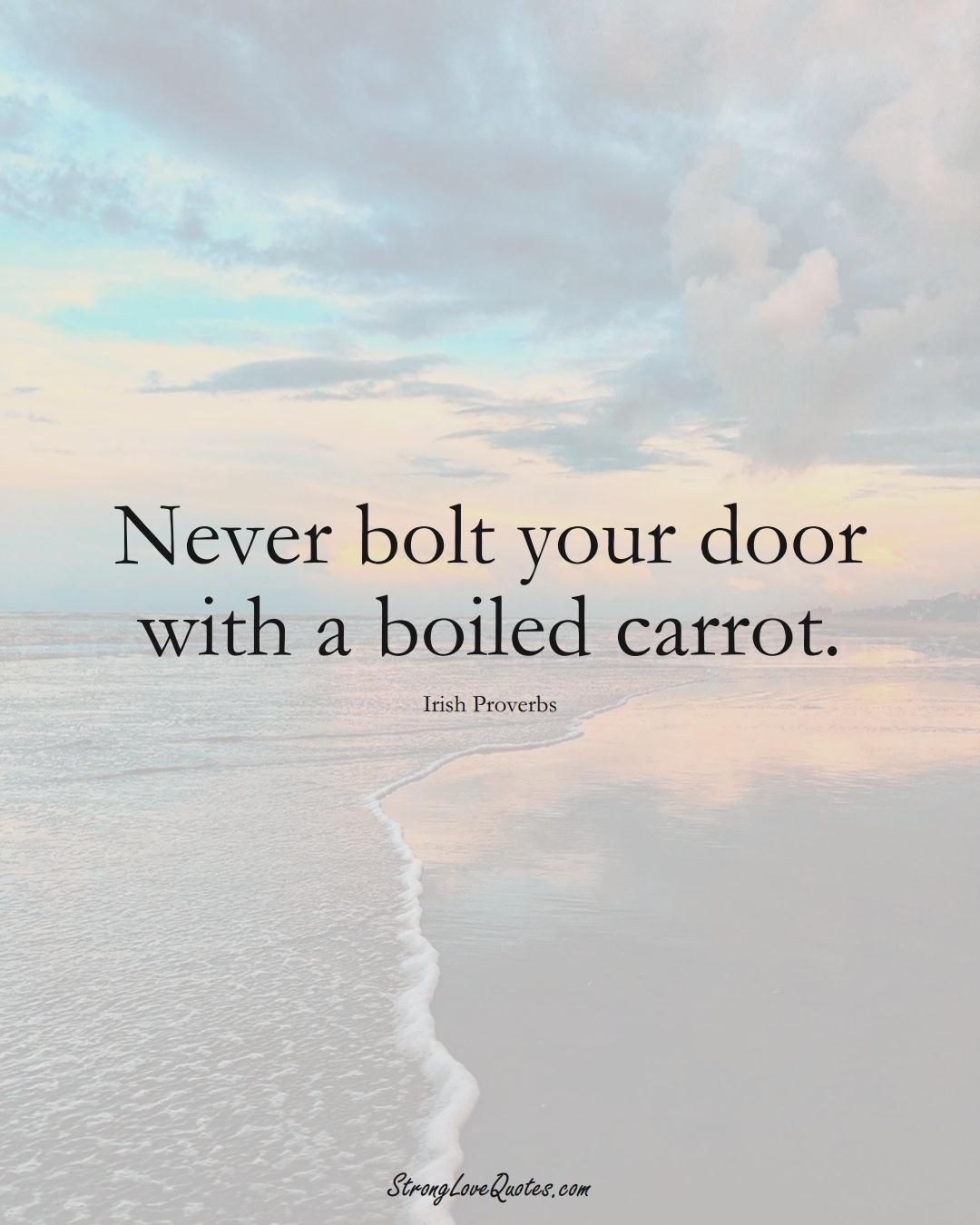 Never bolt your door with a boiled carrot. (Irish Sayings);  #EuropeanSayings