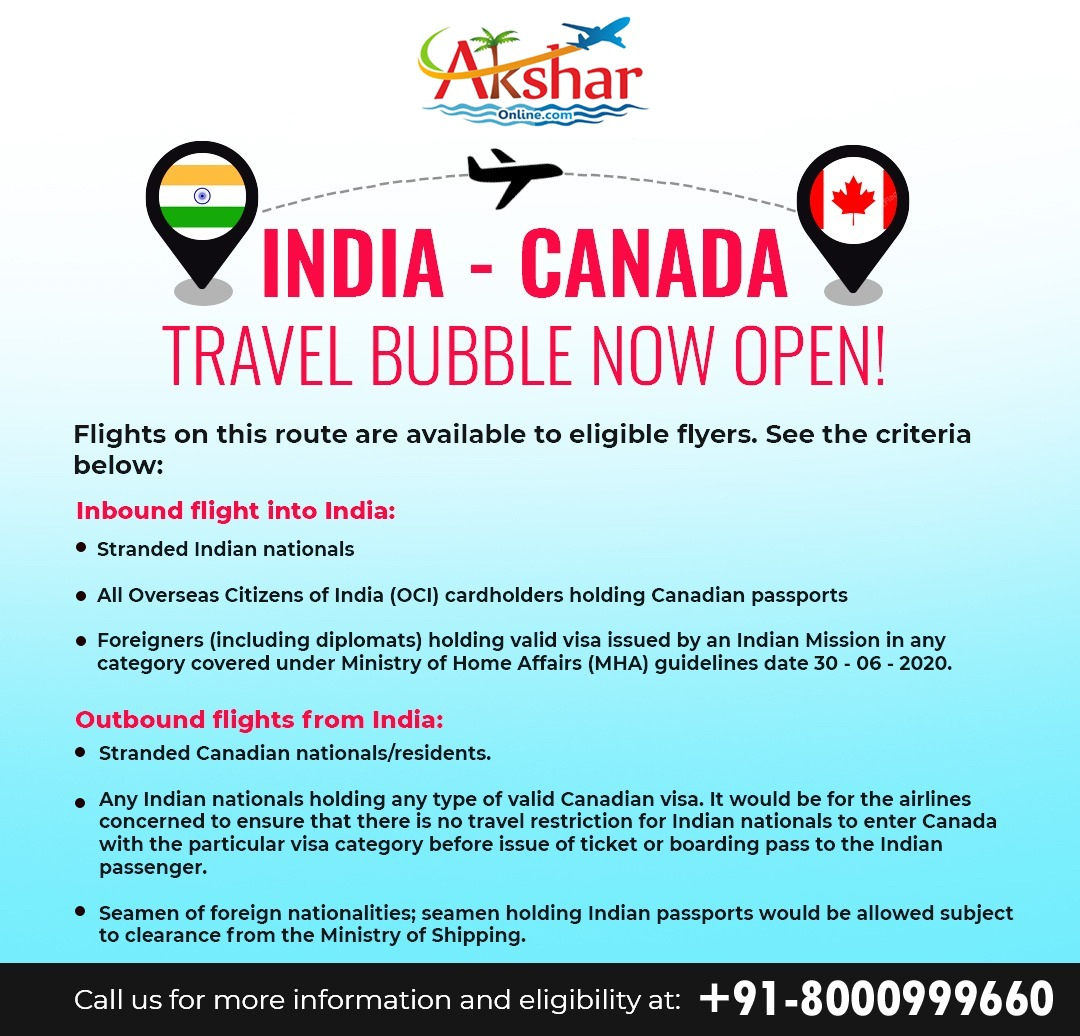 INDIA - CANADA TRAVEL BUBBLE NOW OPEN!   Flights on this route are available to eligible flyers. See the criteria below:  Inbound flight into India: • Stranded Indian nationals  • All Overseas Citizens of India (OCI) cardholders holding Canadian passports  • Foreigners (including diplomats) holding valid visa issued by an Indian Mission in any category covered under Ministry of Home Affairs (MHA) guidelines date 30 - 06 - 2020.  Outbound flights from India: • Stranded Canadian nationals/residents.  • Any Indian nationals holding any type of valid Canadian visa. It would be for the airlines concerned to ensure that there is no travel restriction for Indian nationals to enter Canada with the particular visa category before issue of ticket or boarding pass to the Indian passenger.  • Seamen of foreign nationalities; seamen holding Indian passports would be allowed subject to clearance from the Ministry of Shipping.  Call us for more information and eligibility at: +91-8000999660