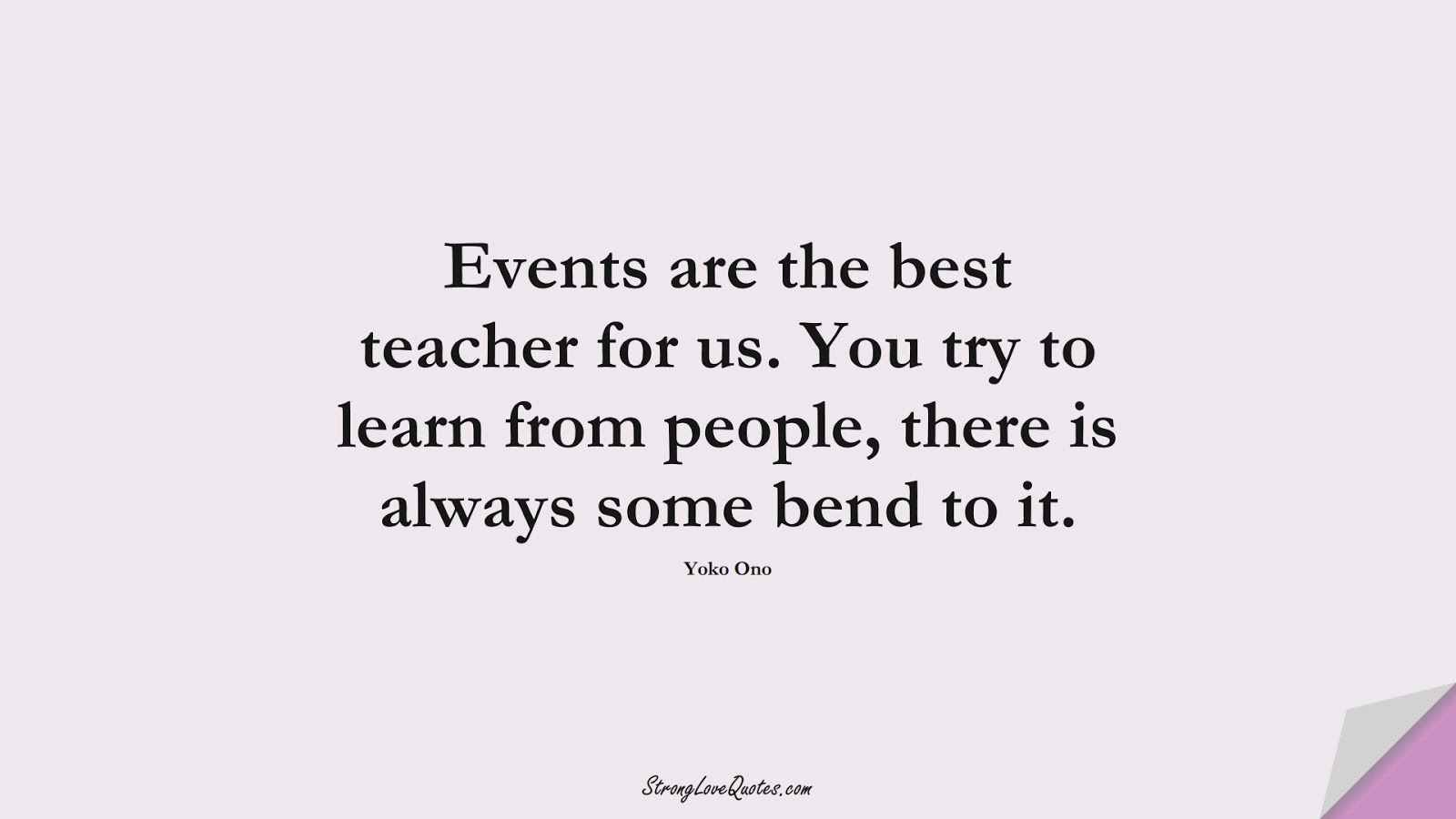 Events are the best teacher for us. You try to learn from people, there is always some bend to it. (Yoko Ono);  #EducationQuotes