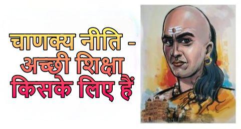 Chanakya Niti in Hindi चाणक्य नीति - अच्छी शिक्षा किसके लिए हैं