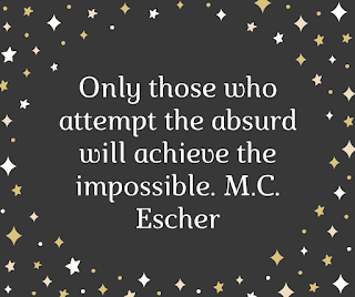 Only those who attempt the absurd will achieve the impossible. M.C. Escher