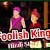 मूर्ख राजा की कहानी  | Story of Foolish king | Hindi Kahani for Kids