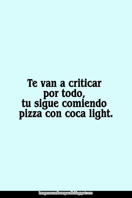 Te van a criticar por todo, tu sigue comiendo pizza con coca light