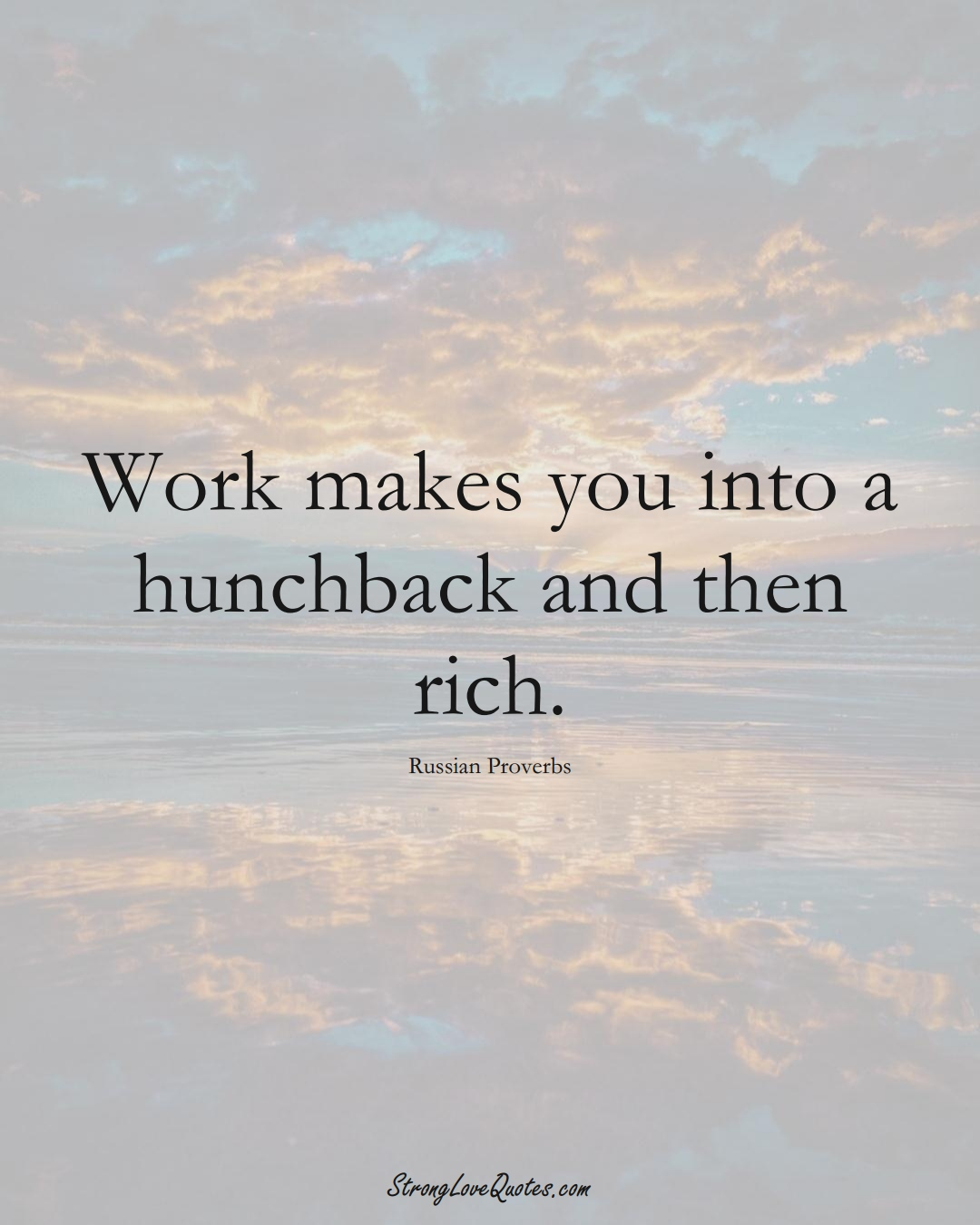 Work makes you into a hunchback and then rich. (Russian Sayings);  #AsianSayings