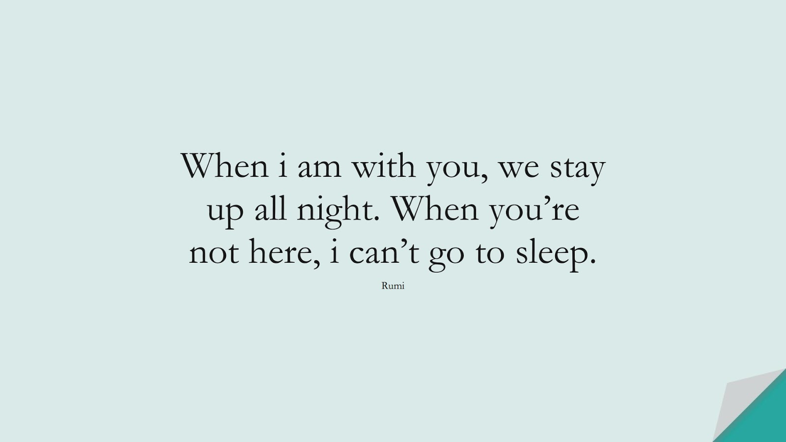 When i am with you, we stay up all night. When you're not here, i can't go to sleep. (Rumi);  #RumiQuotes