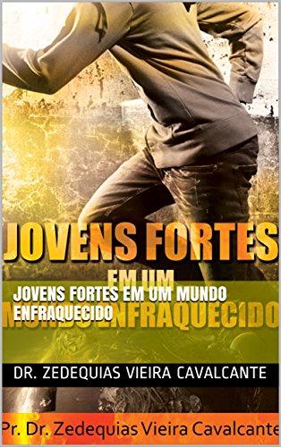 Jovens Fortes em um Mundo enfraquecido - Dr. Zedequias Vieira Cavalcante